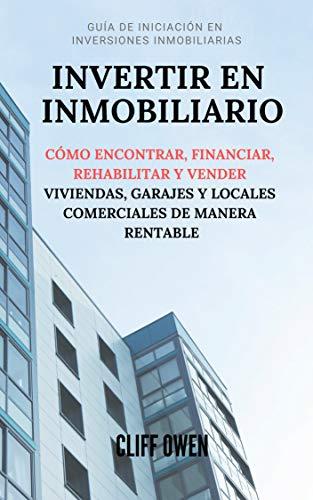 INVERTIR EN INMOBILIARIO: Cómo Encontrar, Financiar, Rehabilitar Y Vender Viviendas, Garajes Y Locales Comerciales De Manera Rentable eBook: Owen, Cliff: Amazon.es: Tienda Kindle