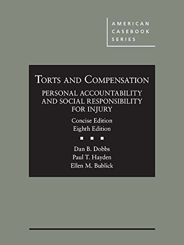 Compare Textbook Prices for Torts and Compensation, Personal Accountability and Social Responsibility for Injury, Concise American Casebook Series 8 Edition ISBN 9781634608183 by Dobbs, Dan,Hayden, Paul,Bublick, Ellen