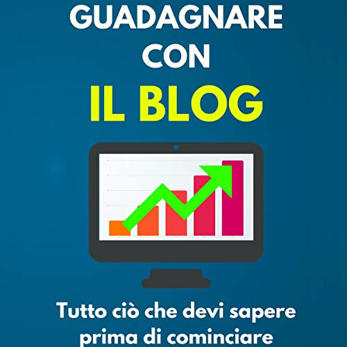 Guadagnare con il Blog: Tutto ciò che devi sapere prima di cominciare [Earn with a Blog: All You Need to Know Before Starting] audiobook cover art