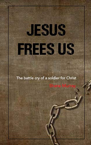 Jesus Frees Us: The battle cry of a soldier for Christ
