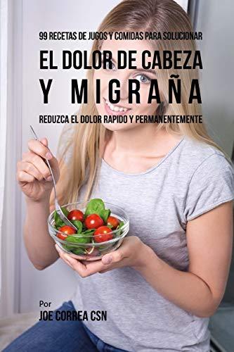 99 Recetas de Jugos y Comidas Para Solucionar El Dolor De Cabeza y Migraña: Reduzca El Dolor Rápido y Permanentemente