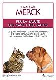 il manuale merck per la salute del cane e del gatto: la guida medica piu autorevole, completa e di facile consultazione per la salute e il benessere ... e il benessere dei tuoi animali domestici
