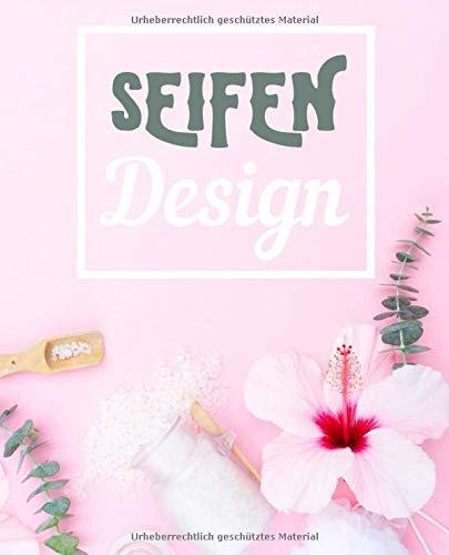 Seifen Design: Seifen Rezepte Journal Notebook zum selber schreiben und sammeln für Seifen, Schampoos, Badekonfekt, Duschgel, Naturprodukte, Wellnessprodukte, natürliche Pflege, schönes Geschenk