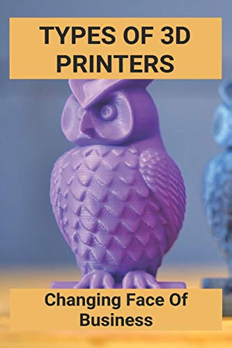 Types Of 3D Printers: Changing Face Of Business: Nerdy 3D Printing Ideas
