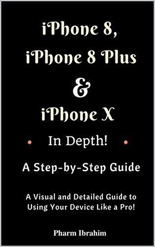 iPhone 8, iPhone 8 Plus And iPhone X In Depth! A Step-by-Step Manual: (A Visual and Detailed Guide to Using Your Device Like a Pro!) (English Edition)