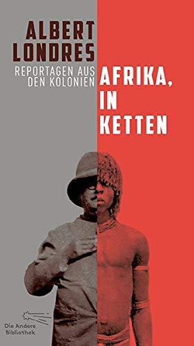 Afrika, in Ketten: Reportagen aus den Kolonien (Die Andere Bibliothek, Band 424)