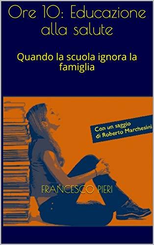 Ore 10: Educazione alla salute: Quando la scuola ignora la famiglia (Italian Edition)