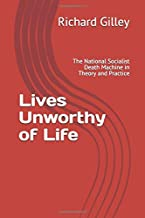 Lives Unworthy of Life: The National Socialist Death Machine in Theory and Practice