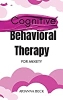 Cognitive Behavioral Therapy for Anxiety: Discover How CBT Can Change Your Life and Finally Overcome Anxiety