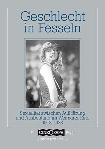 Geschlecht in Fesseln. Sexualität zwischen Aufklärung und Ausbeutung im Weimarer Kino 1918-1933 (CineGraph Buch)