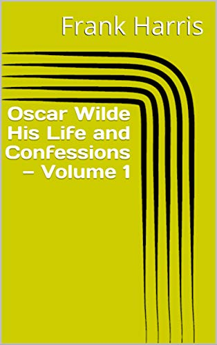 Oscar Wilde His Life and Confessions — Volume 1 (English Edition)