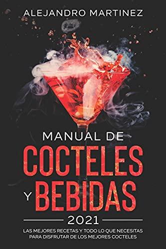 Manual de Cocteles y Bebidas 2021: Las Mejores Recetas y Todo lo Que Necesitas Para Disfrutar de Los Mejores Cocteles
