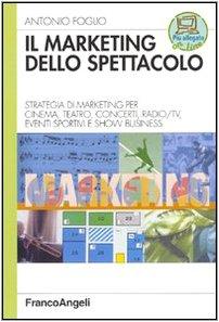 Il marketing dello spettacolo. Strategia di marketing per cinema, teatro, concerti, radio-TV, eventi sportivi e show business