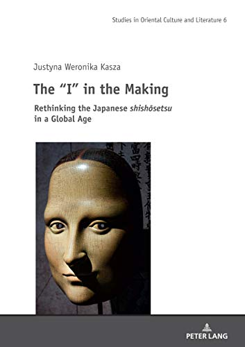The I in the Making: Rethinking the Japanese shishōsetsu in a Global Age (Studies in Oriental Culture and Literature Book 6) (English Edition)
