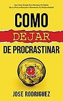 Como dejar de procrastinar: Una guía simple para romper el hábito de la procrastinación y aumentar tu productividad
