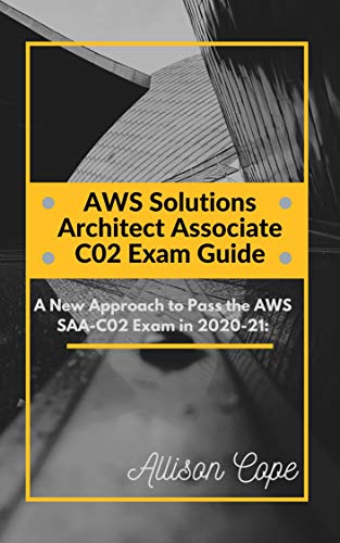 AWS Solutions Architect Associate-C02 Exam Guide 2020-21:: A New Approach to Pass the AWS SAA-C02 Exam in 2020-21