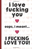 I Love Fucking You Oops I Meant I Fucking Love You: Funny Valentines Day Cards Notebook and Journal to Show Your Love and Humor. Perfect as a Gag Gift ... Surprise Present for Adults of All Ages.
