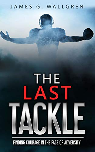 The Last Tackle: Finding Courage In The Face of Adversity by [James G. Wallgren]