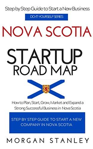 Nova Scotia Startup Roadmap: How to Plan, Start, Grow, Market and Expand a Strong Successful Business in Nova Scotia, Canada (CANADA STARTUP) (English Edition)