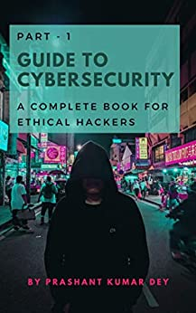 Guide to Cybersecurity - Part 1: A complete book for Ethical Hackers by [Prashant Kumar Dey]