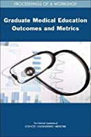 Graduate Medical Education Outcomes and Metrics: Proceedings of a Workshop