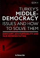 TURKEY'S MIDDLE-DEMOCRACY ISSUES and HOW TO SOLVE THEM:: Judiciary, Accountability and Fair Representation