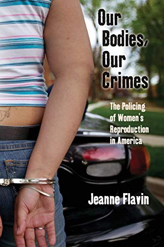 Our Bodies, Our Crimes: The Policing of Women's Reproduction in America (Alternative Criminology, 16)