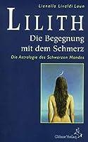 Lilith. Die Begegnung mit dem Schmerz: Die Astrologie des Schwarzen Mondes. Mit monatlichen Ephemeriden 1900 - 2049