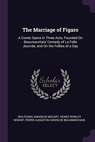 MARRIAGE OF FIGARO: A Comic Opera in Three Acts, Founded on Beaumarchais' Comedy of La Folle Journée, and on the Follies of a Day