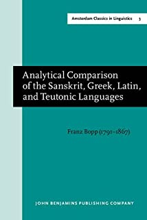Analytical Comparison of the Sanskrit, Greek, Latin, and Teutonic Languages, shewing the original identity of their gramma...