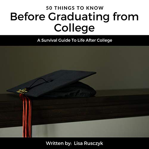 50 Things to Know Before Graduating from College: A Survival Guide to Life After College     50 Things to Know Career Series, Book 4              By:                                                                                                                                 Lisa Rusczyk,                                                                                        50 Things To Know                               Narrated by:                                                                                                                                 David Snyder                      Length: 25 mins     Not rated yet     Overall 0.0