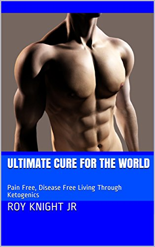 Ultimate Cure for the World: Pain-free, Disease-free Living Through Ketogenics (It's Time for a Cure Book 4) (English Edition)