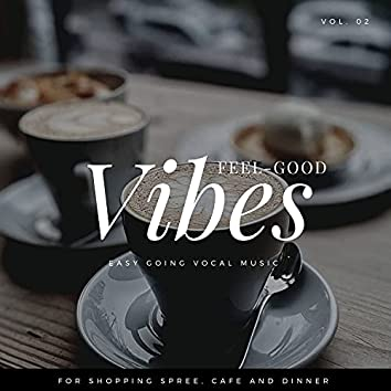 Feel-Good Vibes - Easy Going Vocal Music For Shopping Spree, Cafe And Dinner, Vol. 02