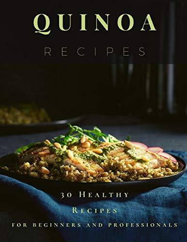 Quinoa Recipes: 30 Healthy Recipes for beginners and professionals