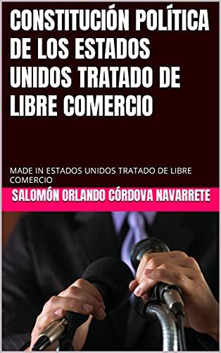 CONSTITUCIÓN POLÍTICA DE LOS ESTADOS UNIDOS TRATADO DE LIBRE COMERCIO: MADE IN ESTADOS UNIDOS TRATADO DE LIBRE COMERCIO (Spanish Edition)