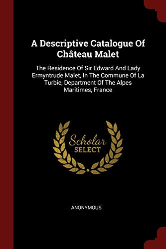 A Descriptive Catalogue Of Château Malet: The Residence Of Sir Edward And Lady Ermyntrude Malet, In...
