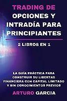 Trading de opciones y intradía para principiantes: La guía práctica para construir su libertad financiera con capital limitado y sin conocimientos previos