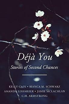 Déjà You: Stories of Second Chances by [Kelly Cain, Bianca M. Schwarz, Amanda Linsmeier, Jamie McLachlan, C.H. Armstrong]