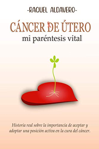 CANCER DE UTERO Mi paréntesis vital: Historia real sobre la importancia de aceptar y adoptar una posición activa en la cura del cáncer