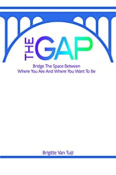 The Gap: bridge the space between where you are and where you want to be by [Brigitte Van Tuijl]