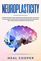 Neuroplasticity: Rewire Your Brain Using Neuroscience Proven Methods, and Switch On Your Mind to Change Habits, Stop Procrastination, Overcome Fear, Stress, Anger, Depression for a Better Life