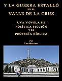 Y LA GUERRA ESTALLÓ EN EL VALLE DE LA CRUZ: UNA NOVELA DE POLÍTICA FICCIÓN Y DE PROFECÍA BÍBLICA