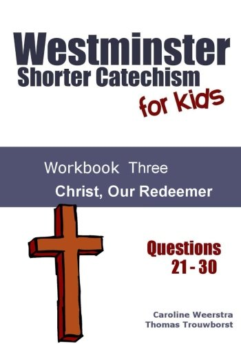 Westminster Shorter Catechism for Kids: Workbook Three (Questions 21-30): Christ, Our Redeemer