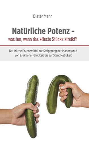 Natürliche Potenz - was tun, wenn das 'Beste Stück' streikt?: Natürliche Potenzmittel zur Steigerung der Manneskraft von Erektions-Fähigkeit bis zur Standfestigkeit