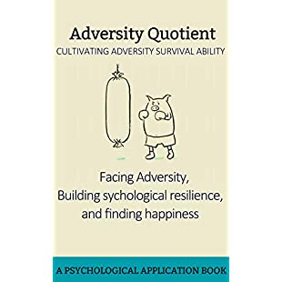 Adversity Quotient Facing Adversity, Building psychological resilience, and Finding happiness Facing Adversity, Building Resilience, and Finding Joy (PersonalManagement Book 22)