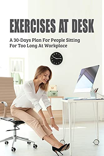 Exercises At Desk: A 30-Days Plan For People Sitting For Too Long At Workplace: Exercises To Do At Work While Sitting (English Edition)