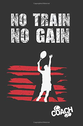 NO TRAIN NO GAIN: TENNIS COACH OR PLAYER WORKBOOK | TRAINING LOG BOOK | NOTEBOOK TRACKER | COURT TEMPLATES AND ANUAL CALENDAR INCLUDED | CREATIVE GIFT.