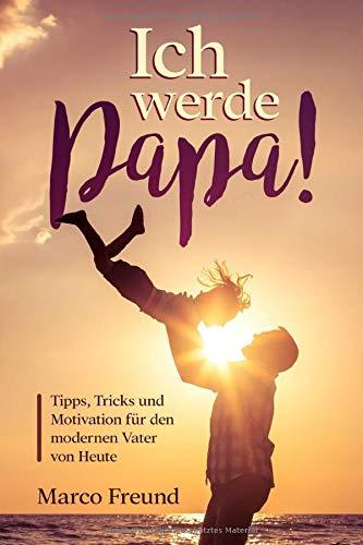 Ich werde Papa!: Tipps, Tricks und Motivation für den modernen Vater von Heute