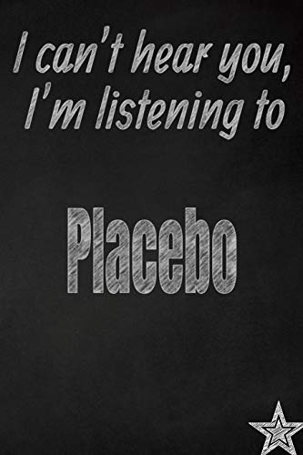I Can't Hear You, I'm Listening to Placebo Creative Writing Lined Journal: Promoting Band Fandom and Music Creativity Through Journaling...One Day at a Time