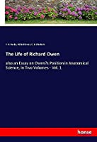 The Life of Richard Owen: also an Essay on Owen's Position in Anatomical Science, in Two Volumes - Vol. 1